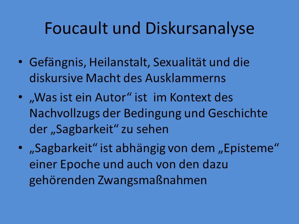 Foucault und Diskursanalyse Gefängnis, Heilanstalt, Sexualität und die diskursive Macht des Ausklammerns Was ist ein Autor ist im Kontext des Nachvollzugs der Bedingung und Geschichte der Sagbarkeit zu sehen Sagbarkeit ist abhängig von dem Episteme einer Epoche und auch von den dazu gehörenden Zwangsmaßnahmen
