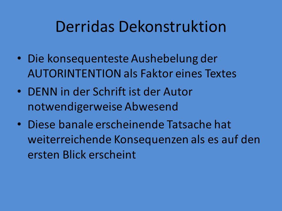 Derridas Dekonstruktion Die konsequenteste Aushebelung der AUTORINTENTION als Faktor eines Textes DENN in der Schrift ist der Autor notwendigerweise Abwesend Diese banale erscheinende Tatsache hat weiterreichende Konsequenzen als es auf den ersten Blick erscheint