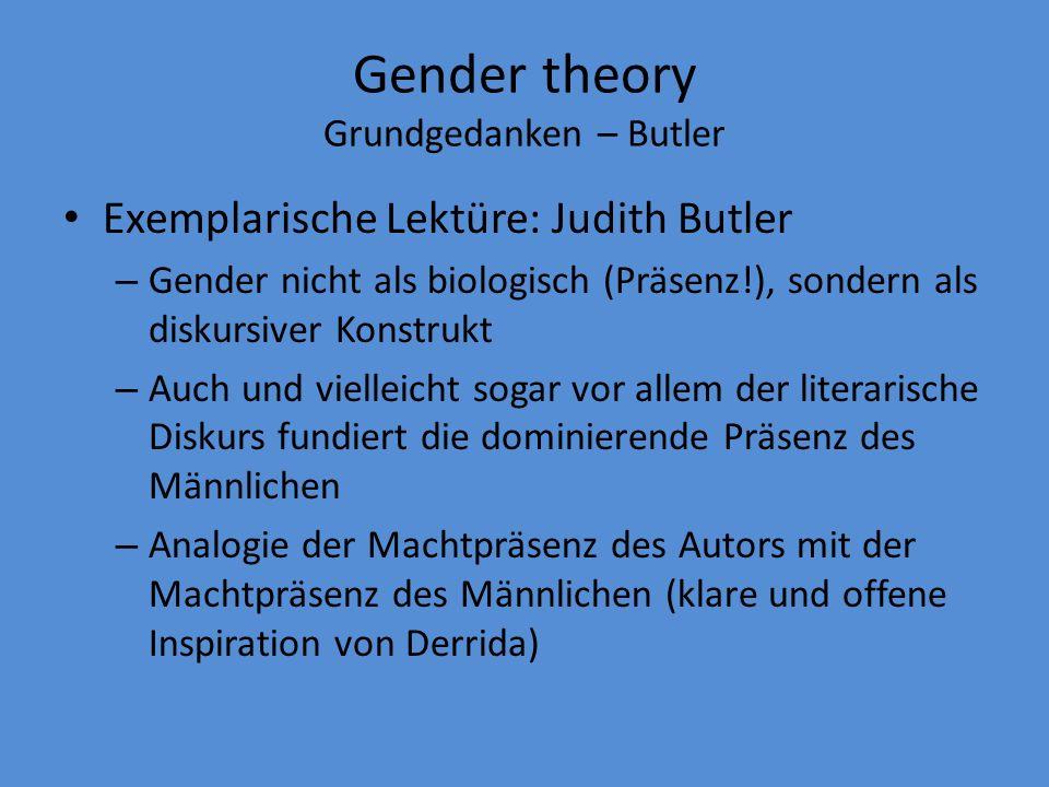 Gender theory Grundgedanken – Butler Exemplarische Lektüre: Judith Butler – Gender nicht als biologisch (Präsenz!), sondern als diskursiver Konstrukt – Auch und vielleicht sogar vor allem der literarische Diskurs fundiert die dominierende Präsenz des Männlichen – Analogie der Machtpräsenz des Autors mit der Machtpräsenz des Männlichen (klare und offene Inspiration von Derrida)