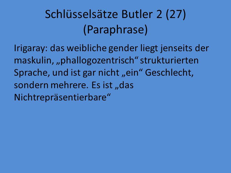 Schlüsselsätze Butler 2 (27) (Paraphrase) Irigaray: das weibliche gender liegt jenseits der maskulin, phallogozentrisch strukturierten Sprache, und ist gar nicht ein Geschlecht, sondern mehrere.