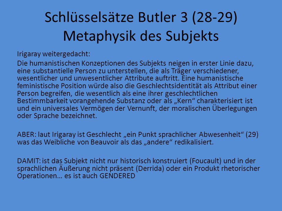 Schlüsselsätze Butler 3 (28-29) Metaphysik des Subjekts Irigaray weitergedacht: Die humanistischen Konzeptionen des Subjekts neigen in erster Linie dazu, eine substantielle Person zu unterstellen, die als Träger verschiedener, wesentlicher und unwesentlicher Attribute auftritt.