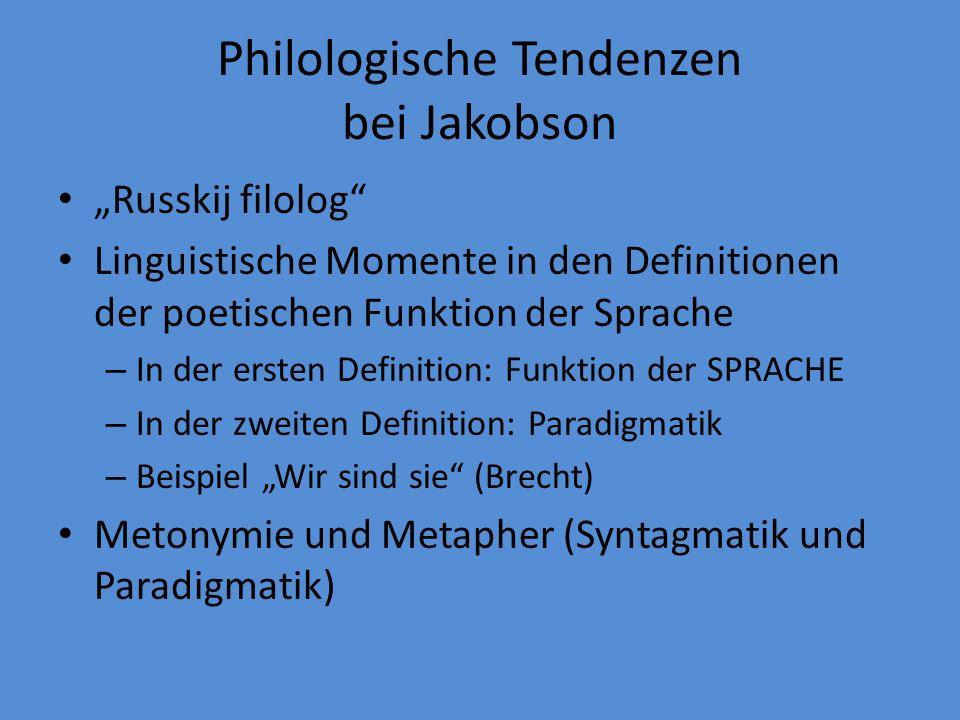 Philologische Tendenzen bei Jakobson Russkij filolog Linguistische Momente in den Definitionen der poetischen Funktion der Sprache – In der ersten Definition: Funktion der SPRACHE – In der zweiten Definition: Paradigmatik – Beispiel Wir sind sie (Brecht) Metonymie und Metapher (Syntagmatik und Paradigmatik)