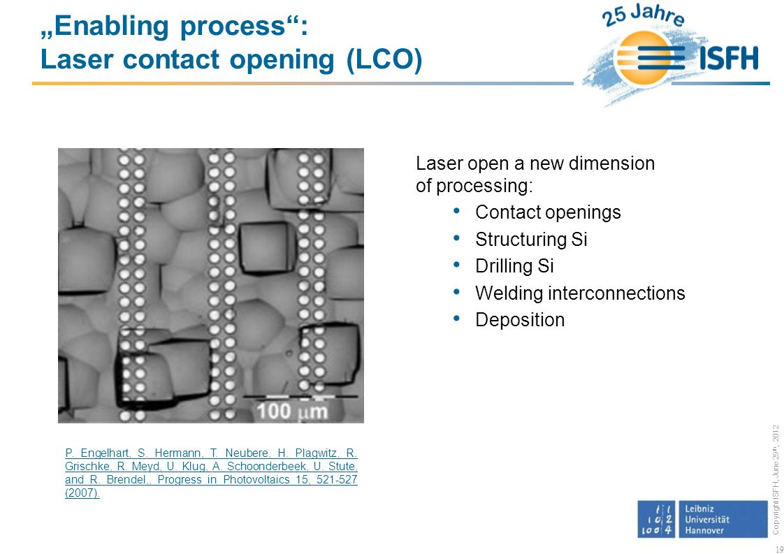 Copyright ISFH, June 29 th, 2012 Laser open a new dimension of processing: Contact openings Structuring Si Drilling Si Welding interconnections Deposition 19 Enabling process: Laser contact opening (LCO) P.