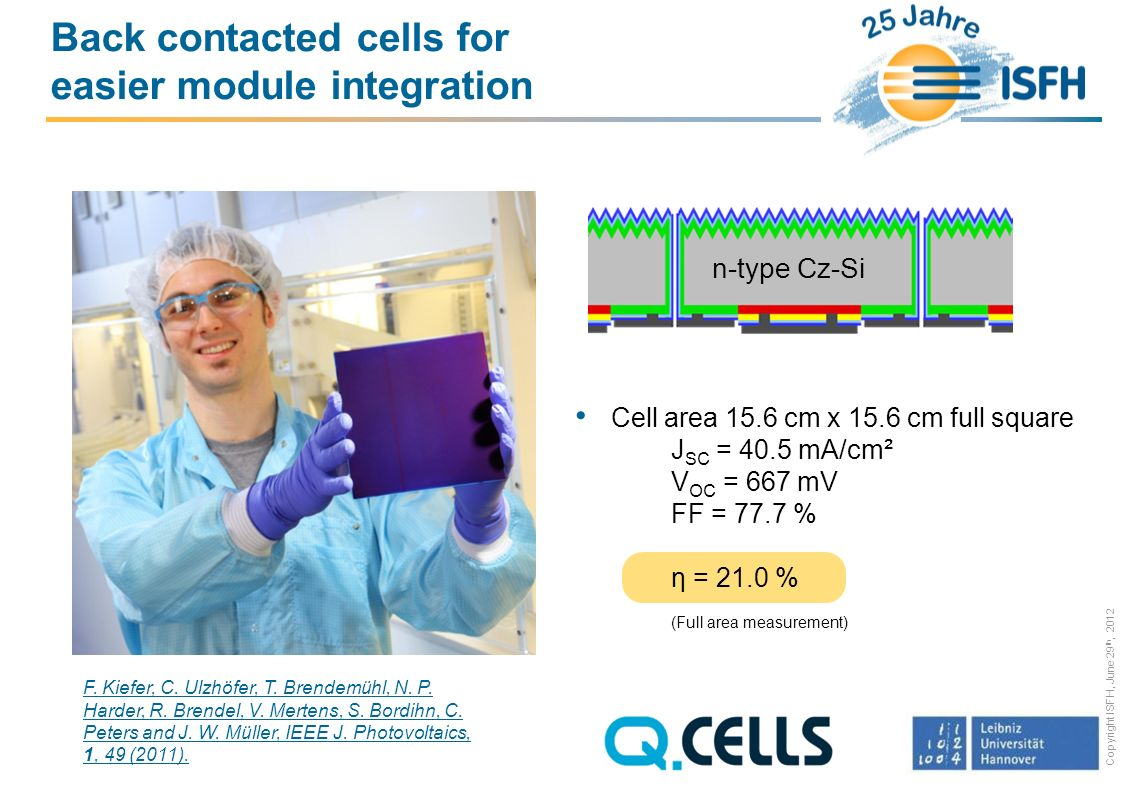 Copyright ISFH, June 29 th, 2012 Back contacted cells for easier module integration Cell area 15.6 cm x 15.6 cm full square J SC = 40.5 mA/cm² V OC = 667 mV FF = 77.7 % η = 21.0 % (Full area measurement) F.