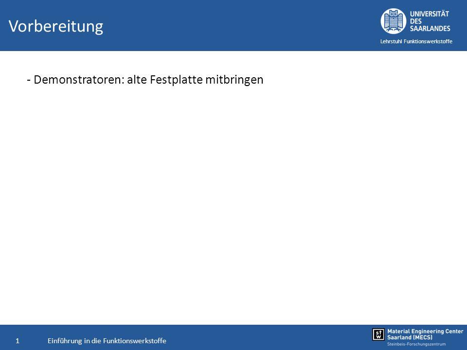 Einführung in die Funktionswerkstoffe1 Lehrstuhl Funktionswerkstoffe Vorbereitung - Demonstratoren: alte Festplatte mitbringen