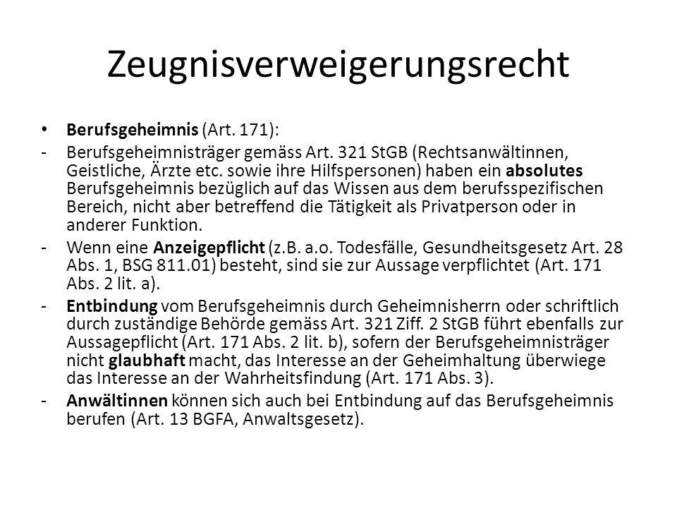 Zeugnisverweigerungsrecht Berufsgeheimnis (Art. 171): -Berufsgeheimnisträger gemäss Art. 321 StGB (Rechtsanwältinnen, Geistliche, Ärzte etc. sowie ihr