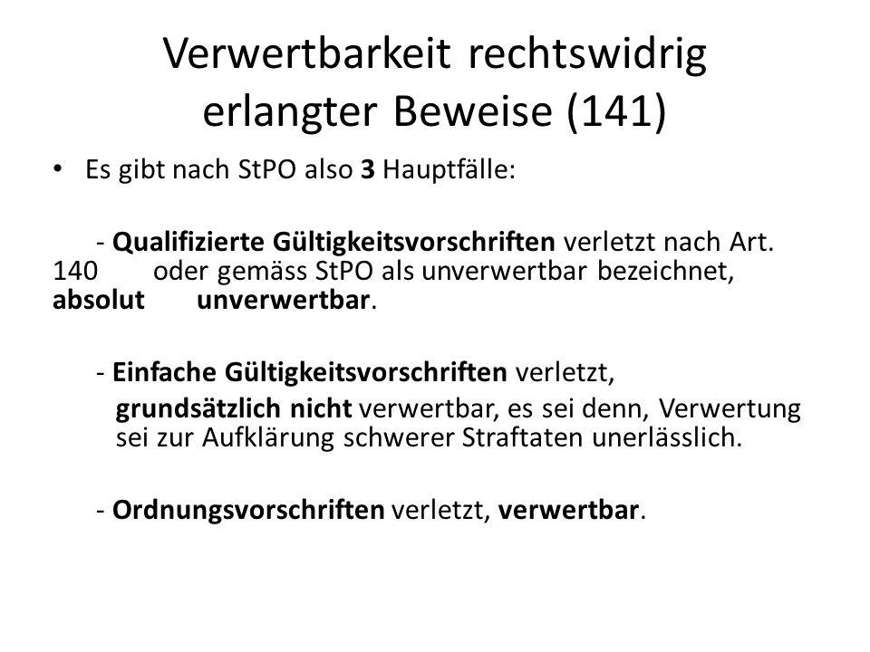 Verwertbarkeit rechtswidrig erlangter Beweise (141) Es gibt nach StPO also 3 Hauptfälle: - Qualifizierte Gültigkeitsvorschriften verletzt nach Art. 14