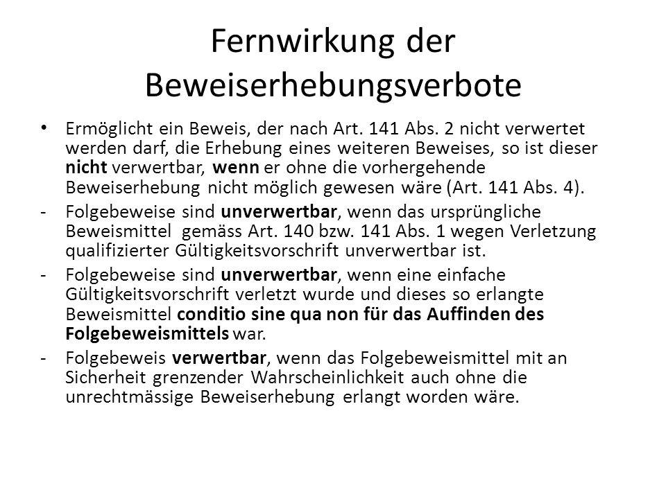 Fernwirkung der Beweiserhebungsverbote Ermöglicht ein Beweis, der nach Art. 141 Abs. 2 nicht verwertet werden darf, die Erhebung eines weiteren Beweis