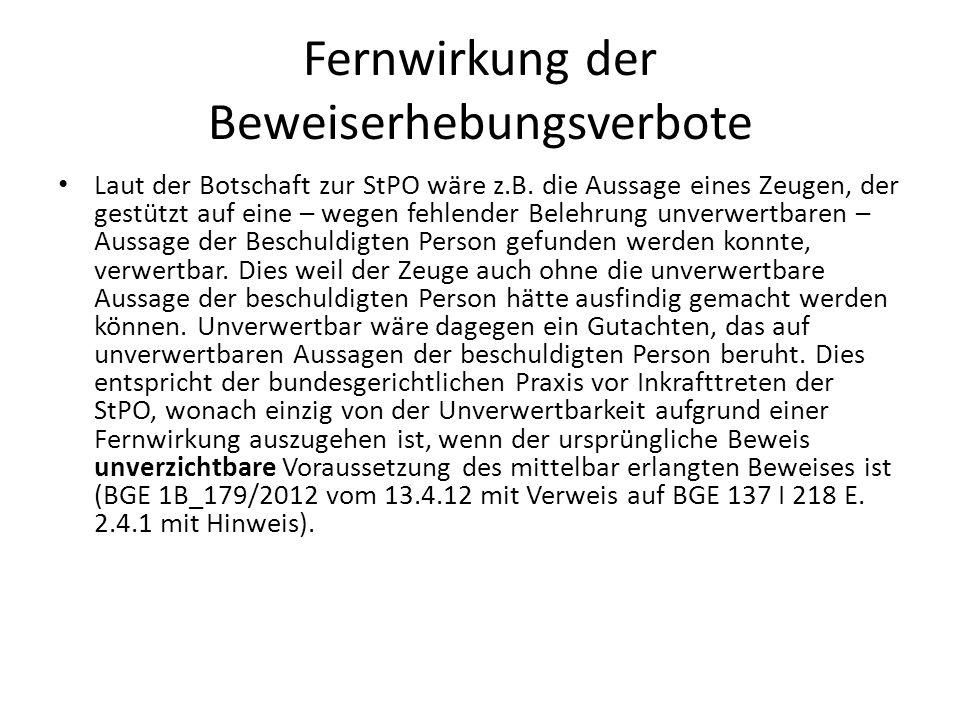 Fernwirkung der Beweiserhebungsverbote Laut der Botschaft zur StPO wäre z.B. die Aussage eines Zeugen, der gestützt auf eine – wegen fehlender Belehru