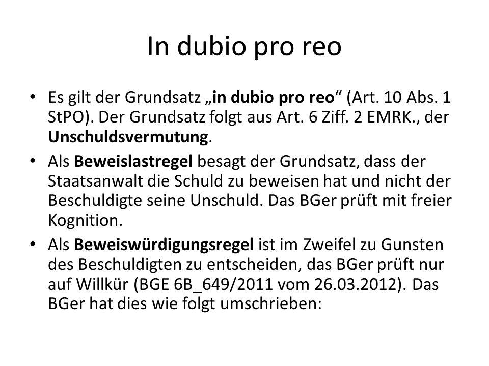 In dubio pro reo Es gilt der Grundsatz in dubio pro reo (Art. 10 Abs. 1 StPO). Der Grundsatz folgt aus Art. 6 Ziff. 2 EMRK., der Unschuldsvermutung. A