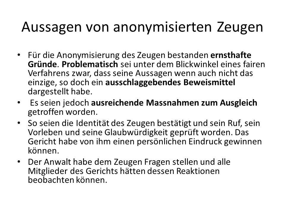 Aussagen von anonymisierten Zeugen Für die Anonymisierung des Zeugen bestanden ernsthafte Gründe. Problematisch sei unter dem Blickwinkel eines fairen
