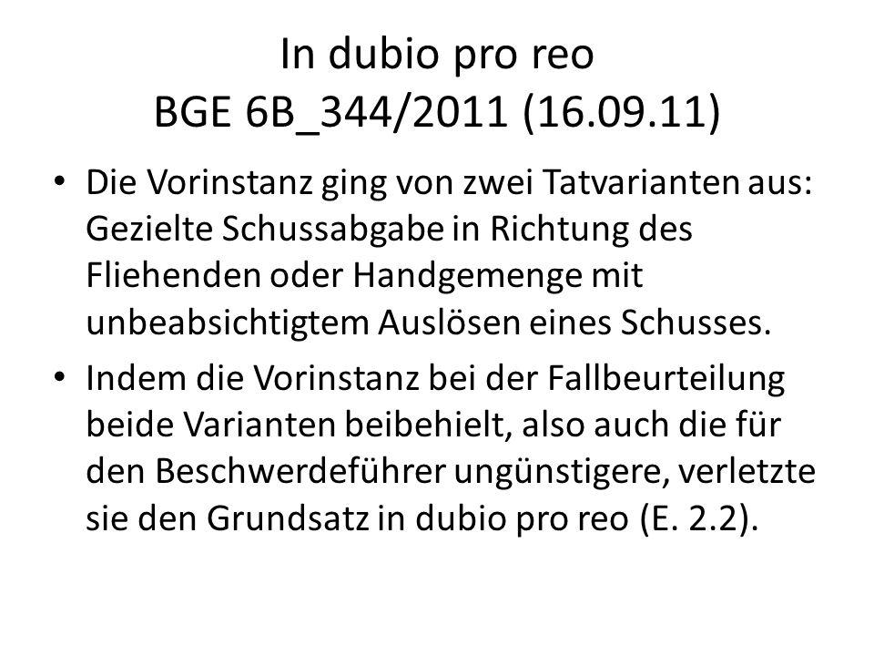 In dubio pro reo BGE 6B_344/2011 (16.09.11) Die Vorinstanz ging von zwei Tatvarianten aus: Gezielte Schussabgabe in Richtung des Fliehenden oder Handg