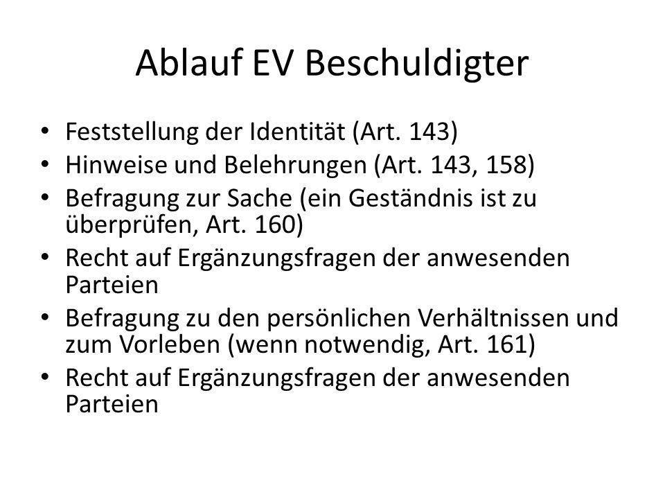 Ablauf EV Beschuldigter Feststellung der Identität (Art. 143) Hinweise und Belehrungen (Art. 143, 158) Befragung zur Sache (ein Geständnis ist zu über
