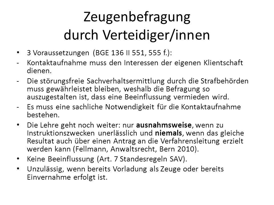 Zeugenbefragung durch Verteidiger/innen 3 Voraussetzungen (BGE 136 II 551, 555 f.): -Kontaktaufnahme muss den Interessen der eigenen Klientschaft dien