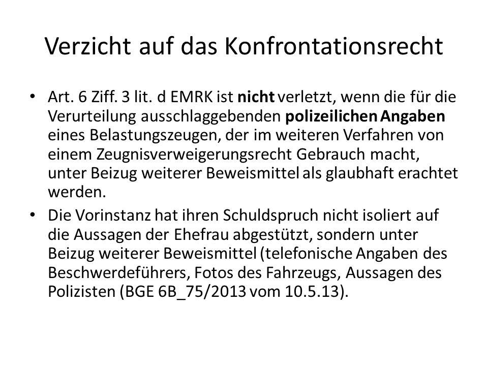 Verzicht auf das Konfrontationsrecht Art. 6 Ziff. 3 lit. d EMRK ist nicht verletzt, wenn die für die Verurteilung ausschlaggebenden polizeilichen Anga