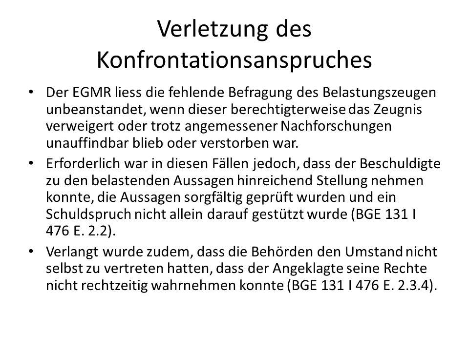 Verletzung des Konfrontationsanspruches Der EGMR liess die fehlende Befragung des Belastungszeugen unbeanstandet, wenn dieser berechtigterweise das Ze
