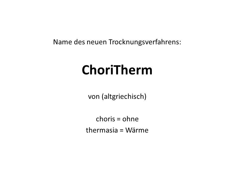 Name des neuen Trocknungsverfahrens: ChoriTherm von (altgriechisch) choris = ohne thermasia = Wärme