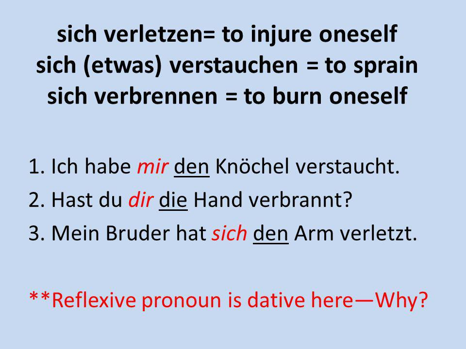 sich verletzen= to injure oneself sich (etwas) verstauchen = to sprain sich verbrennen = to burn oneself 1. Ich habe mir den Knöchel verstaucht. 2. Ha