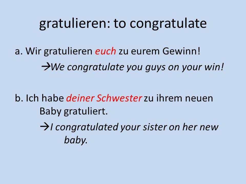 gratulieren: to congratulate a. Wir gratulieren euch zu eurem Gewinn! We congratulate you guys on your win! b. Ich habe deiner Schwester zu ihrem neue