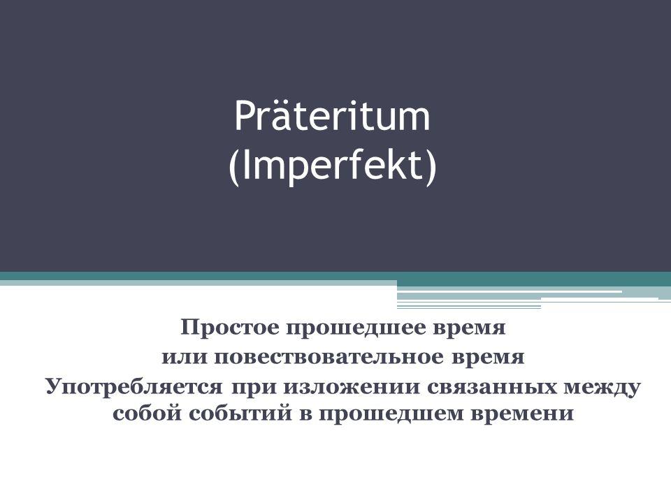 Präteritum (Imperfekt) Простое прошедшее время или повествовательное время Употребляется при изложении связанных между собой событий в прошедшем време