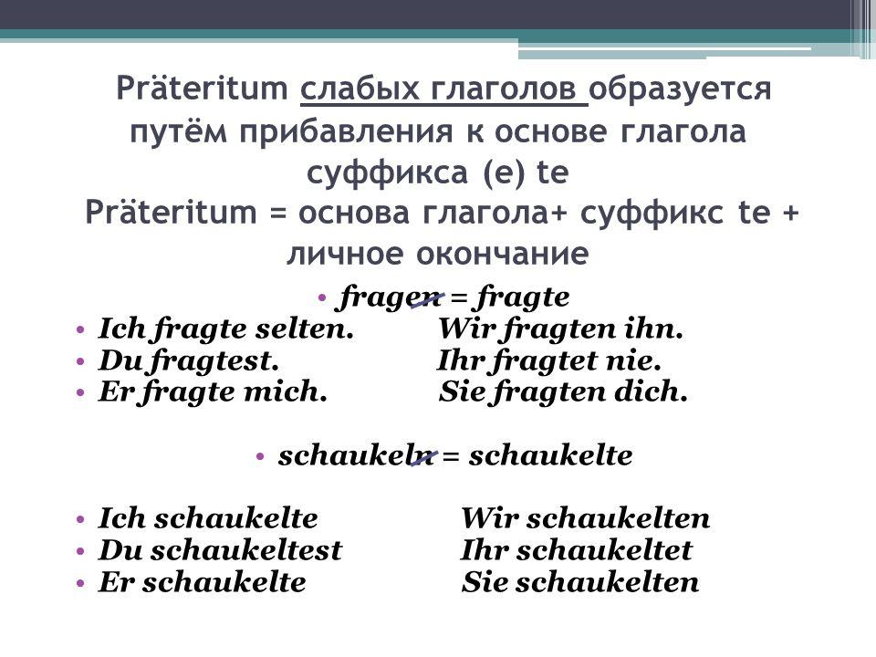 Präteritum слабых глаголов образуется путём прибавления к основе глагола суффикса (e) te Präteritum = основа глагола+ суффикс te + личное окончание fr