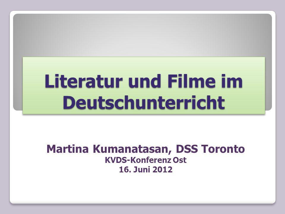 Literatur und Filme im Deutschunterricht Martina Kumanatasan, DSS Toronto KVDS-Konferenz Ost 16. Juni 2012
