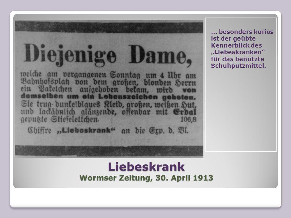 Liebeskrank Wormser Zeitung, 30. April 1913... besonders kurios ist der geübte Kennerblick des Liebeskranken für das benutzte Schuhputzmittel.