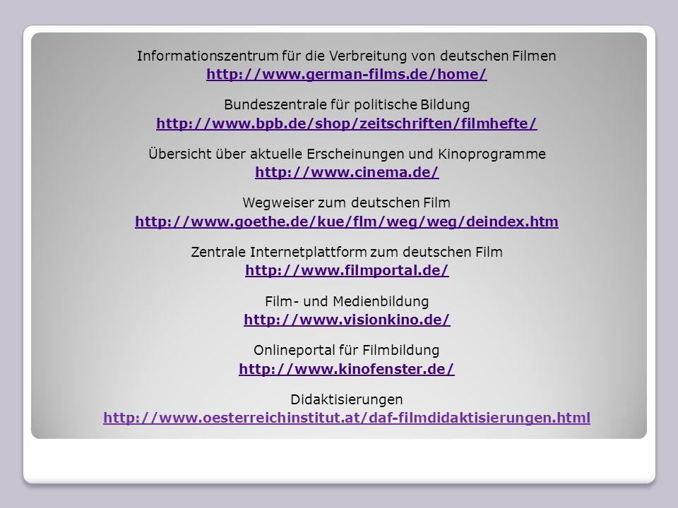 Informationszentrum für die Verbreitung von deutschen Filmen http://www.german-films.de/home/ Bundeszentrale für politische Bildung http://www.bpb.de/shop/zeitschriften/filmhefte/ Übersicht über aktuelle Erscheinungen und Kinoprogramme http://www.cinema.de/ Wegweiser zum deutschen Film http://www.goethe.de/kue/flm/weg/weg/deindex.htm Zentrale Internetplattform zum deutschen Film http://www.filmportal.de/ Film- und Medienbildung http://www.visionkino.de/ Onlineportal für Filmbildung http://www.kinofenster.de/ Didaktisierungen http://www.oesterreichinstitut.at/daf-filmdidaktisierungen.html