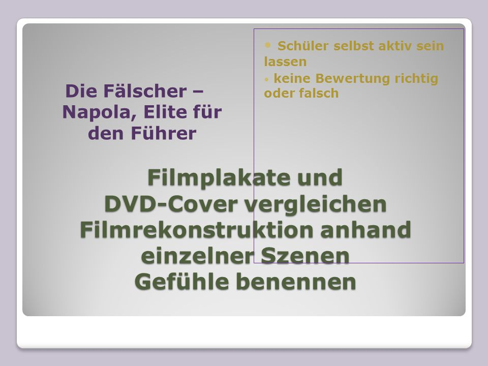 Filmplakate und DVD-Cover vergleichen Filmrekonstruktion anhand einzelner Szenen Gefühle benennen Die Fälscher – Napola, Elite für den Führer Schüler selbst aktiv sein lassen keine Bewertung richtig oder falsch