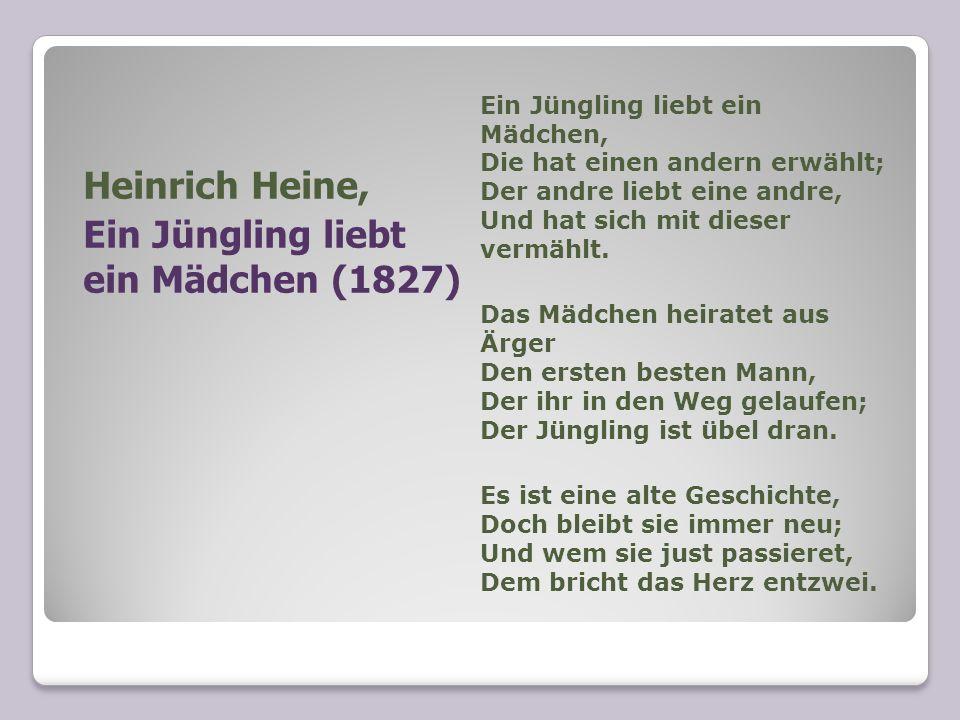 Heinrich Heine, Ein Jüngling liebt ein Mädchen (1827) Ein Jüngling liebt ein Mädchen, Die hat einen andern erwählt; Der andre liebt eine andre, Und ha