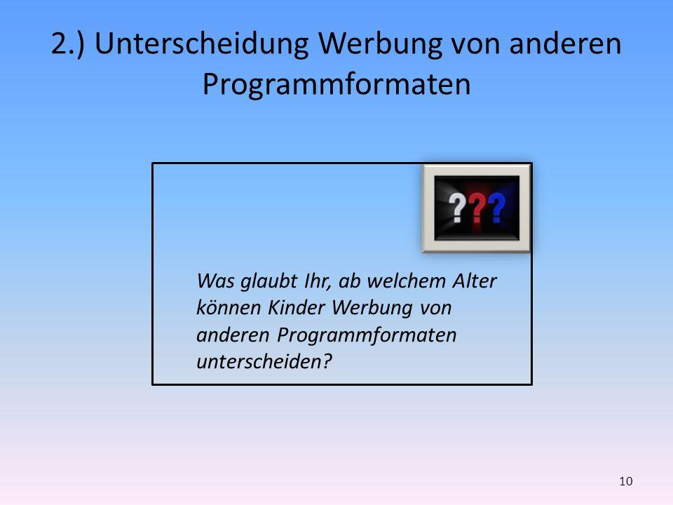 2.) Unterscheidung Werbung von anderen Programmformaten 10 Was glaubt Ihr, ab welchem Alter können Kinder Werbung von anderen Programmformaten untersc