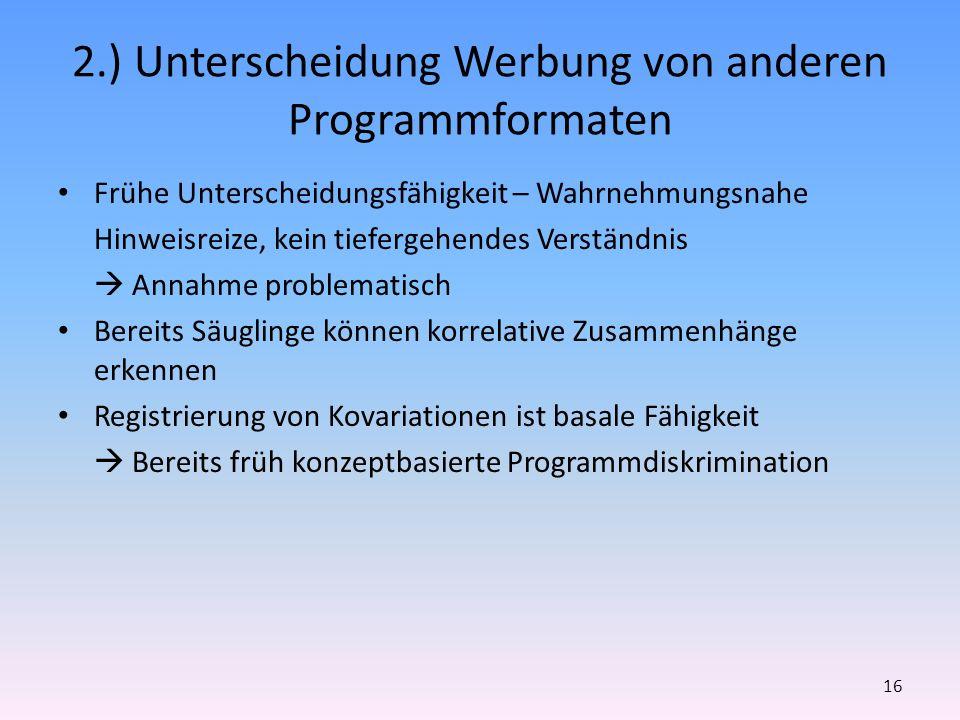 2.) Unterscheidung Werbung von anderen Programmformaten Frühe Unterscheidungsfähigkeit – Wahrnehmungsnahe Hinweisreize, kein tiefergehendes Verständni