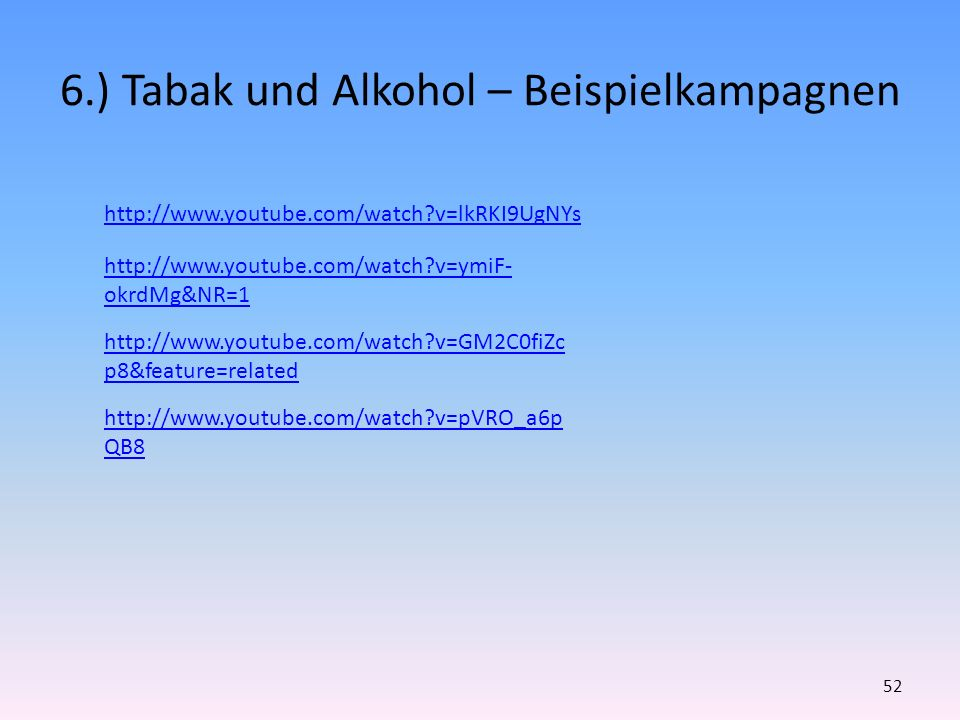 6.) Tabak und Alkohol – Beispielkampagnen 52 http://www.youtube.com/watch?v=lkRKI9UgNYs http://www.youtube.com/watch?v=GM2C0fiZc p8&feature=related http://www.youtube.com/watch?v=pVRO_a6p QB8 http://www.youtube.com/watch?v=ymiF- okrdMg&NR=1