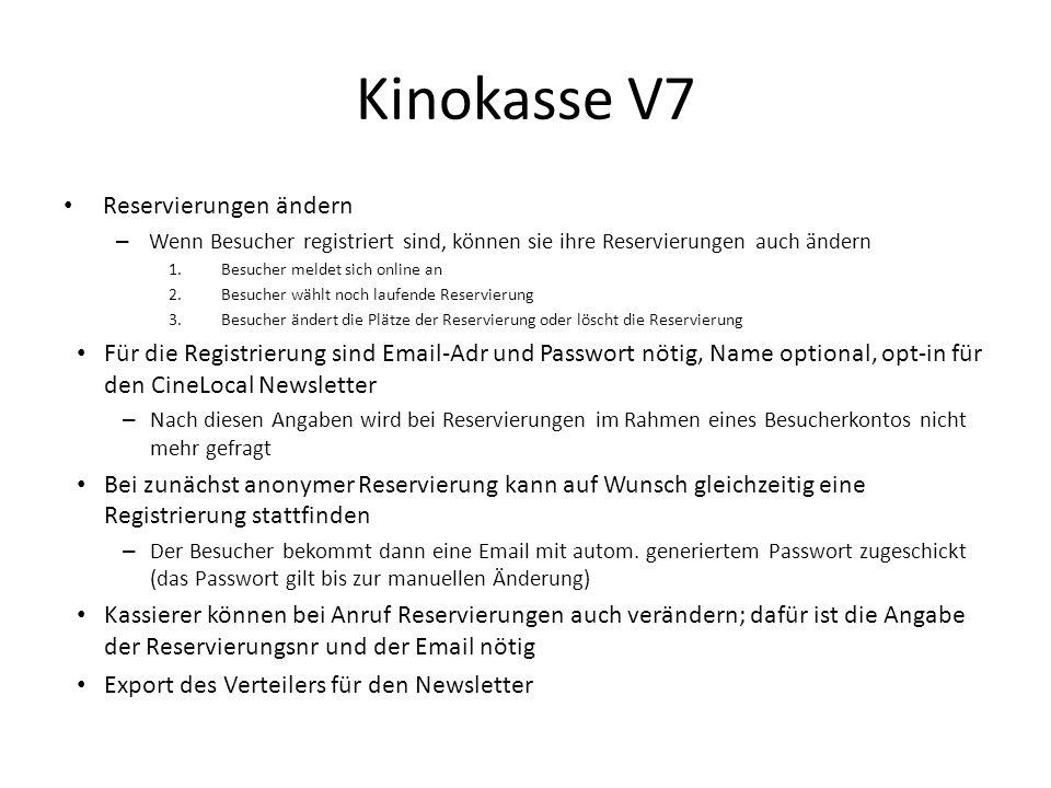 Kinokasse V7 Reservierungen ändern – Wenn Besucher registriert sind, können sie ihre Reservierungen auch ändern 1.Besucher meldet sich online an 2.Besucher wählt noch laufende Reservierung 3.Besucher ändert die Plätze der Reservierung oder löscht die Reservierung Für die Registrierung sind Email-Adr und Passwort nötig, Name optional, opt-in für den CineLocal Newsletter – Nach diesen Angaben wird bei Reservierungen im Rahmen eines Besucherkontos nicht mehr gefragt Bei zunächst anonymer Reservierung kann auf Wunsch gleichzeitig eine Registrierung stattfinden – Der Besucher bekommt dann eine Email mit autom.