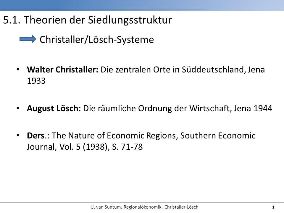5.1. Theorien der Siedlungsstruktur Walter Christaller: Die zentralen Orte in Süddeutschland, Jena 1933 August Lösch: Die räumliche Ordnung der Wirtsc