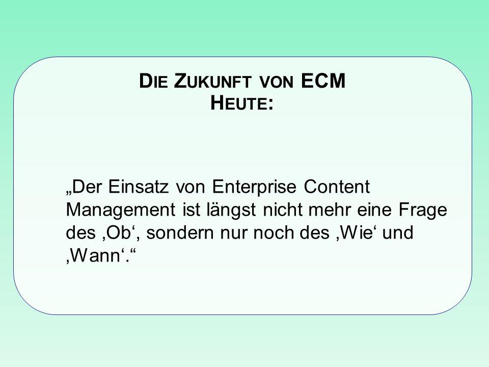 D IE Z UKUNFT VON ECM H EUTE : Der Einsatz von Enterprise Content Management ist längst nicht mehr eine Frage des Ob, sondern nur noch des Wie und Wann.