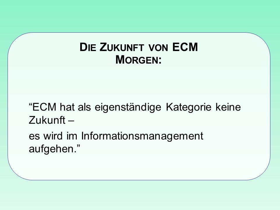D IE Z UKUNFT VON ECM M ORGEN : ECM hat als eigenständige Kategorie keine Zukunft – es wird im Informationsmanagement aufgehen.