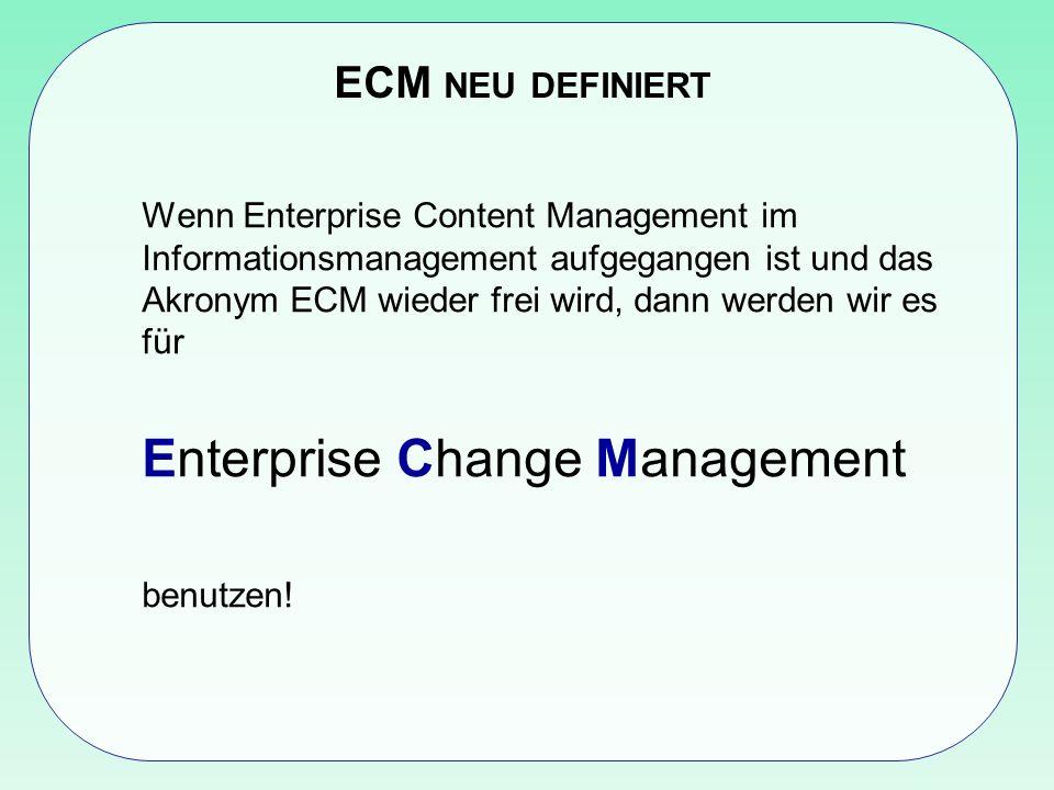 ECM NEU DEFINIERT Wenn Enterprise Content Management im Informationsmanagement aufgegangen ist und das Akronym ECM wieder frei wird, dann werden wir es für Enterprise Change Management benutzen!