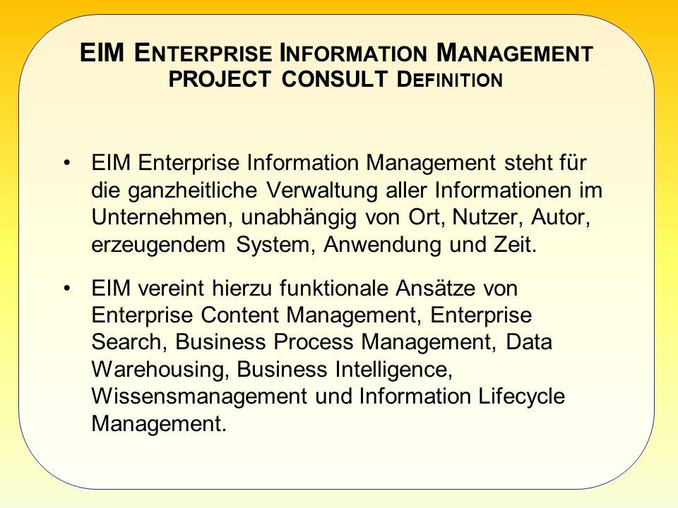 EIM E NTERPRISE I NFORMATION M ANAGEMENT PROJECT CONSULT D EFINITION EIM Enterprise Information Management steht für die ganzheitliche Verwaltung aller Informationen im Unternehmen, unabhängig von Ort, Nutzer, Autor, erzeugendem System, Anwendung und Zeit.