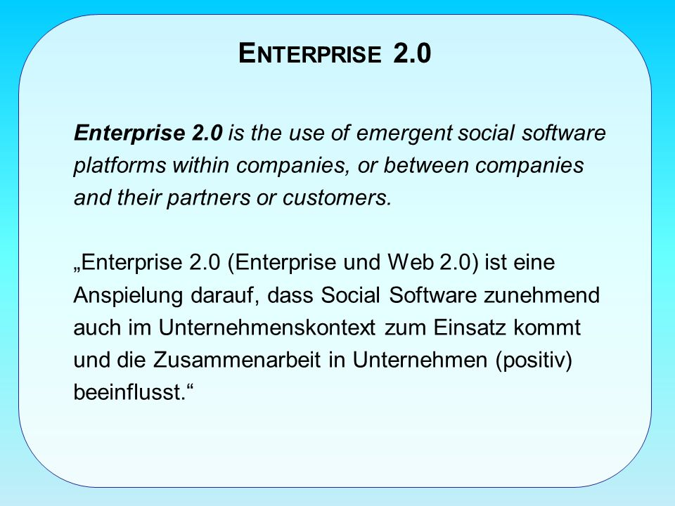 E NTERPRISE 2.0 Enterprise 2.0 is the use of emergent social software platforms within companies, or between companies and their partners or customers