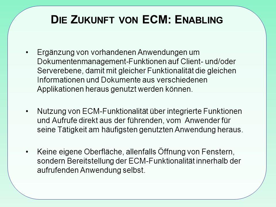 D IE Z UKUNFT VON ECM: E NABLING Ergänzung von vorhandenen Anwendungen um Dokumentenmanagement-Funktionen auf Client- und/oder Serverebene, damit mit gleicher Funktionalität die gleichen Informationen und Dokumente aus verschiedenen Applikationen heraus genutzt werden können.