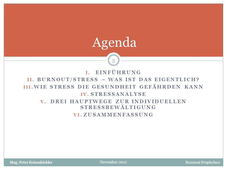 Mag. Peter Reisenbichler Burnout Prophylaxe November 2012 I. EINFÜHRUNG II. BURNOUT/STRESS – WAS IST DAS EIGENTLICH? III. WIE STRESS DIE GESUNDHEIT GE