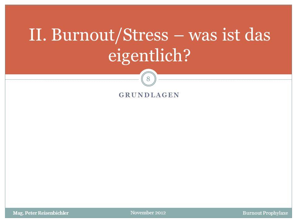 Burnout Prophylaxe November 2012 GRUNDLAGEN II. Burnout/Stress – was ist das eigentlich? 8 Mag. Peter Reisenbichler