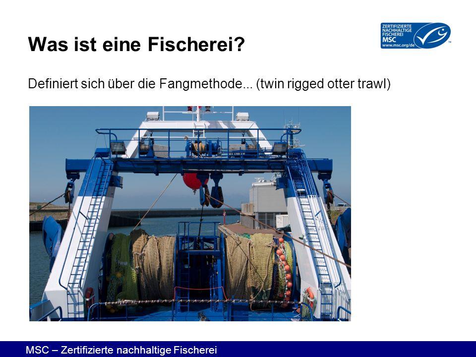 MSC – Zertifizierte nachhaltige Fischerei Definiert sich über die Fangmethode... (twin rigged otter trawl) Was ist eine Fischerei?