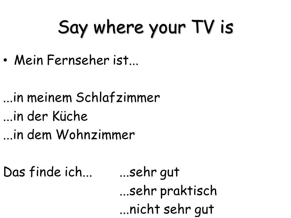 Say where your TV is Mein Fernseher ist......in meinem Schlafzimmer...in der Küche...in dem Wohnzimmer Das finde ich......sehr gut...sehr praktisch...