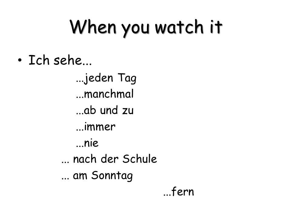 When you watch it Ich sehe......jeden Tag...manchmal...ab und zu...immer...nie... nach der Schule... am Sonntag...fern