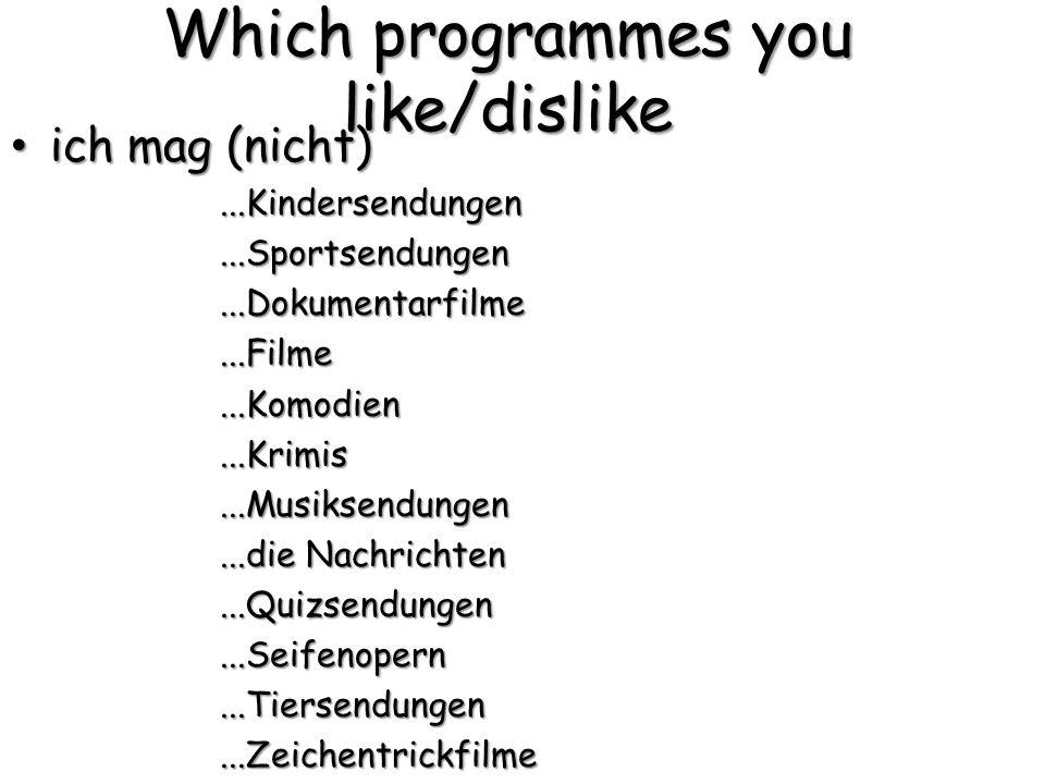 Which programmes you like/dislike ich mag (nicht) ich mag (nicht)...Kindersendungen...Sportsendungen...Dokumentarfilme...Filme...Komodien...Krimis...Musiksendungen...die Nachrichten...Quizsendungen...Seifenopern...Tiersendungen...Zeichentrickfilme