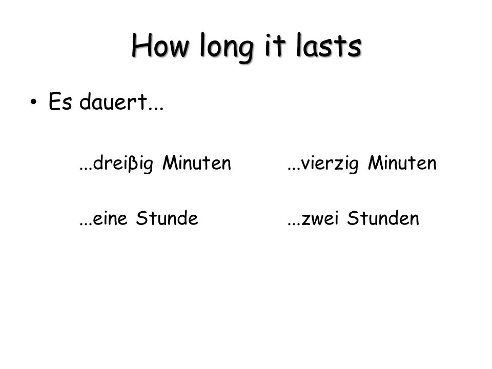 How long it lasts Es dauert......dreiβig Minuten...vierzig Minuten...eine Stunde...zwei Stunden