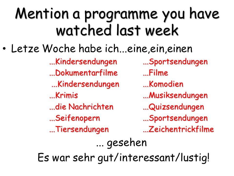 Mention a programme you have watched last week Letze Woche habe ich...eine,ein,einen...Kindersendungen...Sportsendungen...Dokumentarfilme...Filme...Kindersendungen...Komodien...Kindersendungen...Komodien...Krimis...Musiksendungen...die Nachrichten...Quizsendungen...Seifenopern...Sportsendungen...Tiersendungen...Zeichentrickfilme...