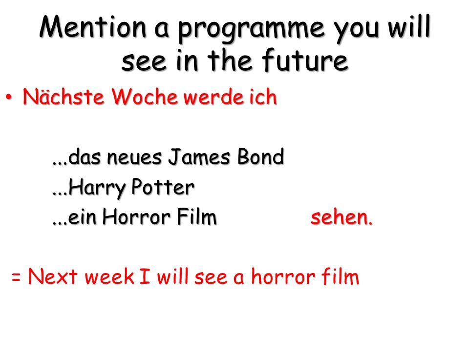 Mention a programme you will see in the future Nächste Woche werde ich Nächste Woche werde ich...das neues James Bond...Harry Potter...ein Horror Film sehen.